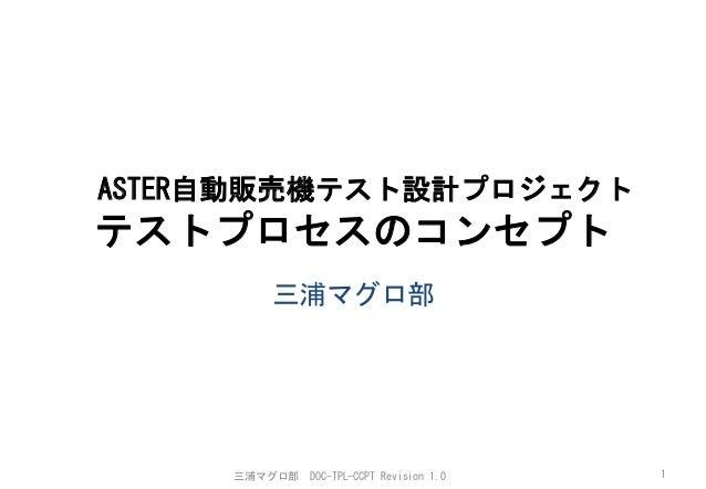 ASTER自動販売機テスト設計プロジェクト  テストプロセスのコンセプト   三浦マグロ部       三浦マグロ部    DOC-TPL-CCPT  Revision  1.0    1