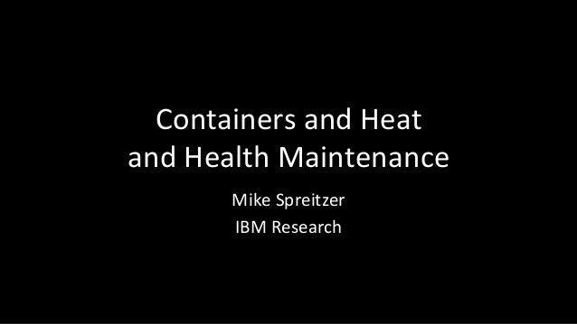 Containers  and  Heat  and  Health  Maintenance  Mike  Spreitzer  IBM  Research