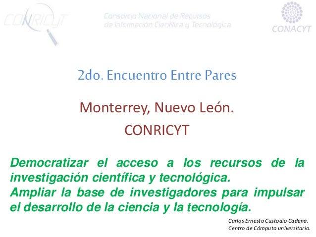 2do. Encuentro Entre Pares Monterrey, Nuevo León. CONRICYT Democratizar el acceso a los recursos de la investigación cient...