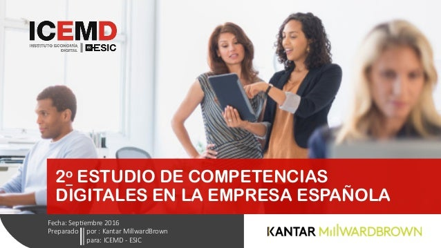 2o ESTUDIO DE COMPETENCIAS DIGITALES EN LA EMPRESA ESPAÑOLA Fecha: Sep*embre 2016 Preparado    por : Kantar Millwar...