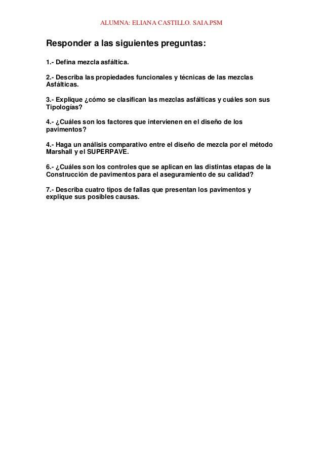 ALUMNA: ELIANA CASTILLO. SAIA.PSM Responder a las siguientes preguntas: 1.- Defina mezcla asfáltica. 2.- Describa las prop...