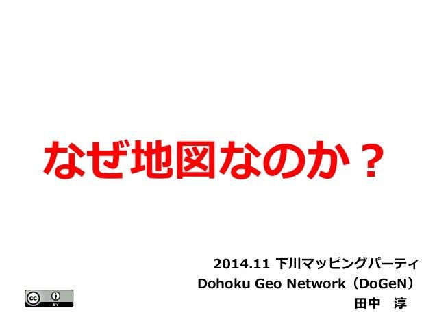 なぜ地図なのか?  2014.11 下川マッピングパーティ  Dohoku Geo Network(DoGeN)  田中 淳