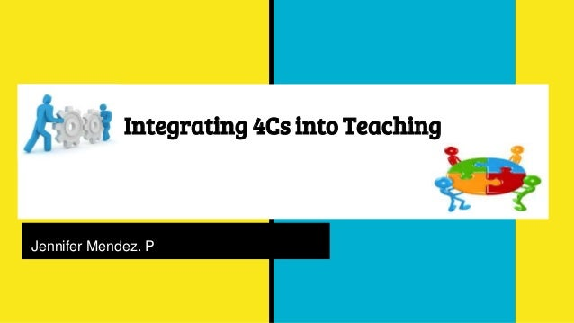 Integrating 4Cs into Teaching J Jennifer Mendez. P