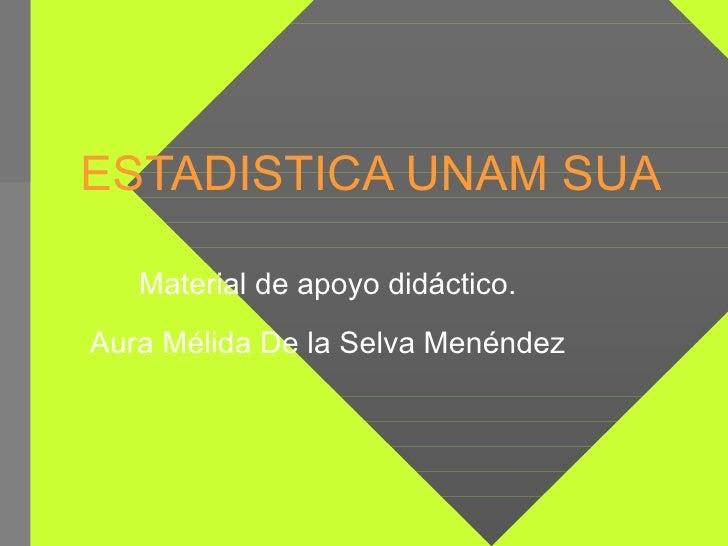 ESTADISTICA UNAM SUA Material de apoyo didáctico. Aura Mélida De la Selva Menéndez