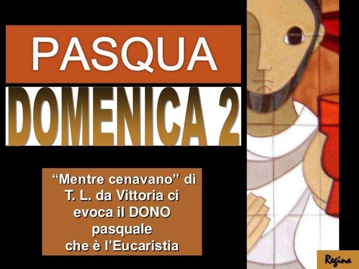 """DOMENICA 2<br /> """"Mentre cenavano"""" di T. L. da Vittoria ci evoca il DONO pasquale <br />che è l'Eucaristia<br />Regina<br />"""