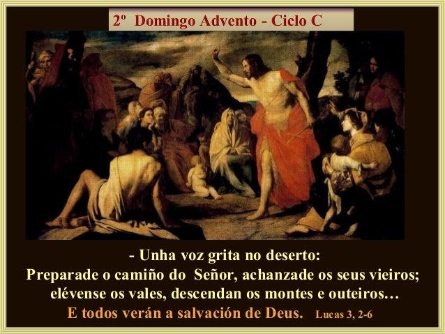 - Unha voz grita no deserto:Preparade o camiño do Señor, achanzade os seus vieiros;   elévense os vales, descendan os mont...