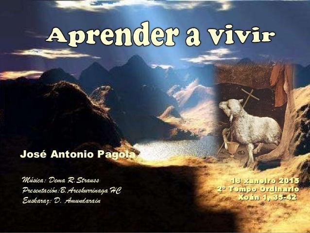 18 xaneiro 201518 xaneiro 2015 2º Tempo Ordinario2º Tempo Ordinario Xoán 1, 35-42Xoán 1, 35-42 José Antonio Pagola Música:...