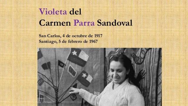 Violeta del Carmen Parra Sandoval San Carlos, 4 de octubre de 1917 Santiago, 5 de febrero de 1967