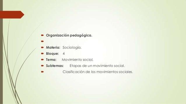  Organización pedagógica.   Materia: Sociología.  Bloque:  4   Tema:  Movimiento social.   Subtemas:   Etapas de un...