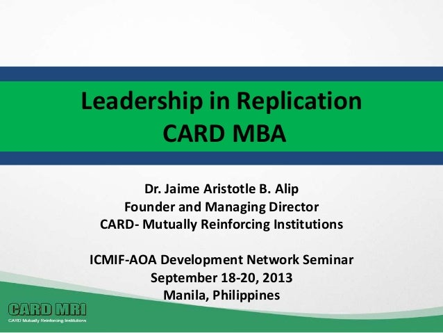 Leadership in Replication CARD MBA Dr. Jaime Aristotle B. Alip Founder and Managing Director CARD- Mutually Reinforcing In...