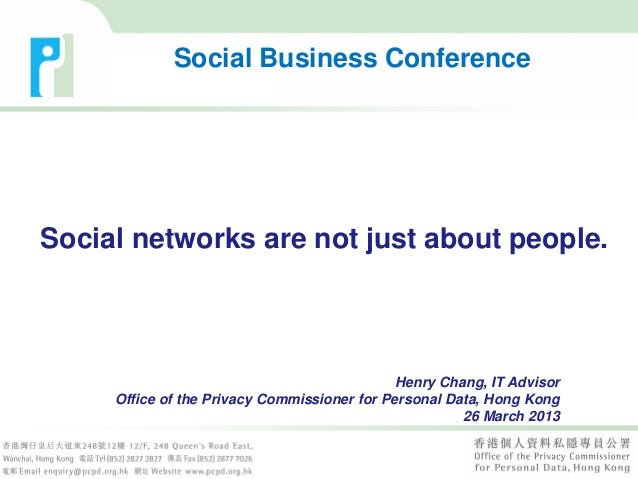 Social networks are not just about people.Henry Chang, IT AdvisorOffice of the Privacy Commissioner for Personal Data, Hon...