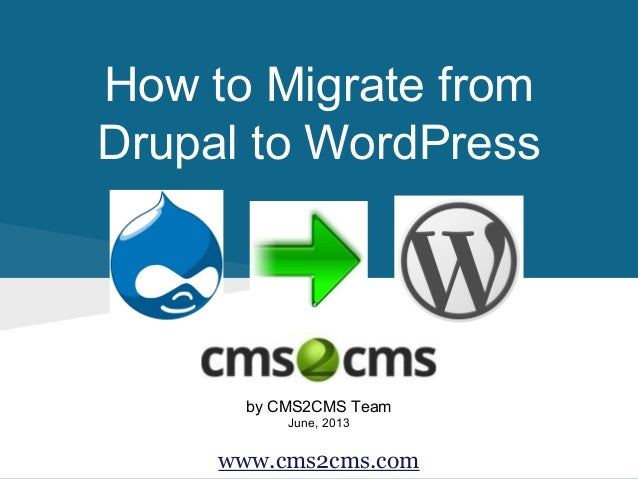 How to Migrate from Drupal to WordPress by CMS2CMS Team June, 2013 www.cms2cms.com