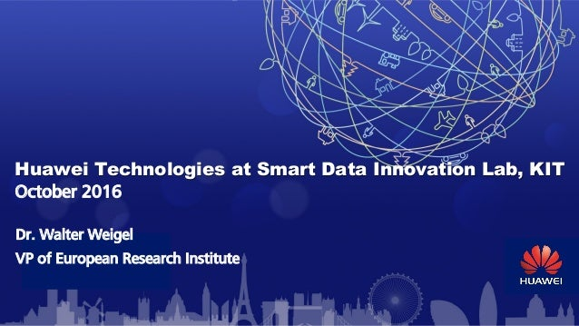 Huawei Technologies at Smart Data Innovation Lab, KIT October 2016 Dr. Walter Weigel VP of European Research Institute