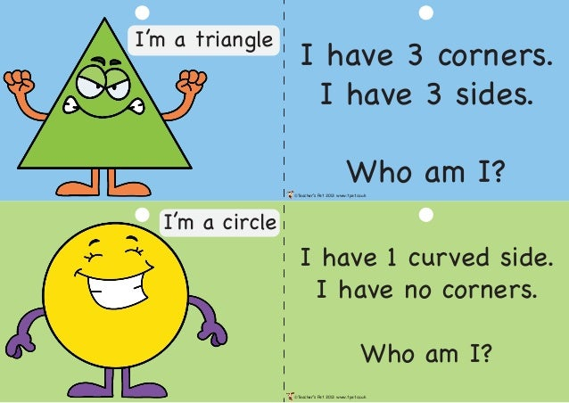 I have 3 corners. I have 3 sides. Who am I? I have 1 curved side. I have no corners. Who am I? ©Teacher's Pet 2013 www.tpe...