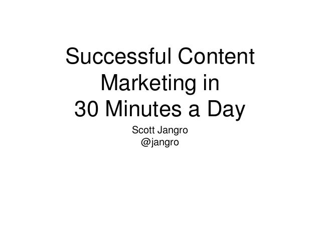 Successful Content Marketing in 30 Minutes a Day Scott Jangro @jangro