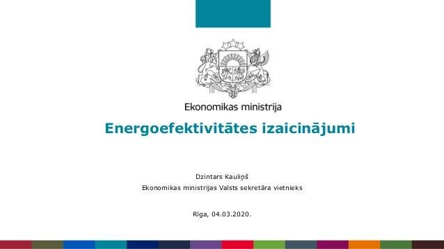 Energoefektivitātes izaicinājumi Dzintars Kauliņš Ekonomikas ministrijas Valsts sekretāra vietnieks Rīga, 04.03.2020.