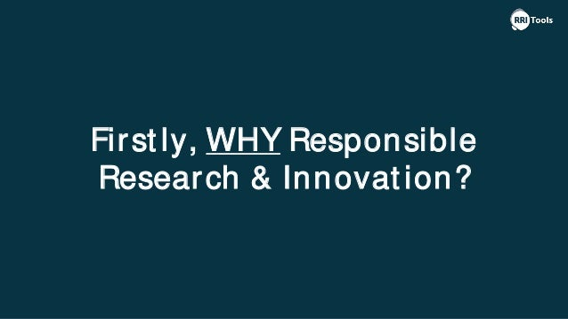 First ly, WHY Responsible Research & Innovat ion?