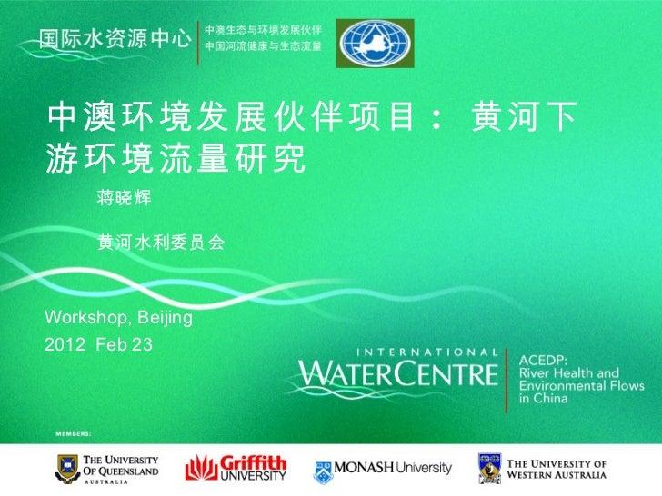 中澳环境发展伙伴项目 : 黄河下游环境流量研究     蒋晓辉     黄河水利委员会Workshop, Beijing2012 Feb 23