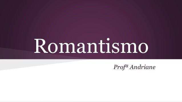 Romantismo Profª Andriane