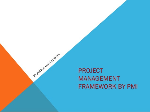 PROJECT MANAGEMENT FRAMEWORK BY PMI 27 JAN 2014/AARTI DAHIYA