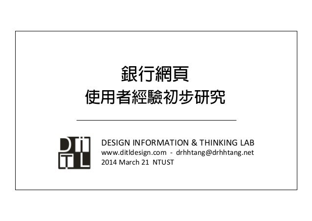 銀行網頁 使用者經驗初步研究 DESIGN	   INFORMATION	   &	   THINKING	   LAB	    www.ditldesign.com	   	   -­‐	   	   drhhtang@drhhtang.ne...
