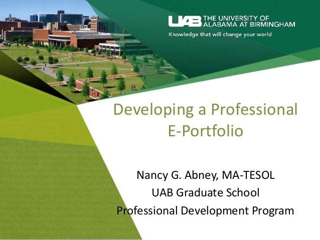 Developing a Professional E-Portfolio Nancy G. Abney, MA-TESOL UAB Graduate School Professional Development Program