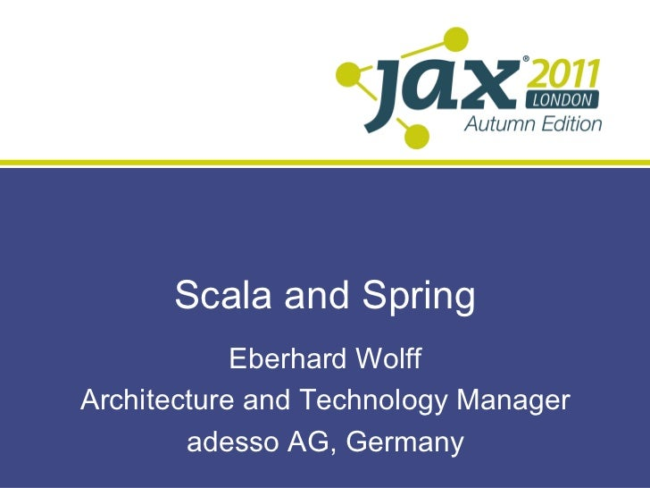 Scala and Spring            Eberhard WolffArchitecture and Technology Manager        adesso AG, Germany
