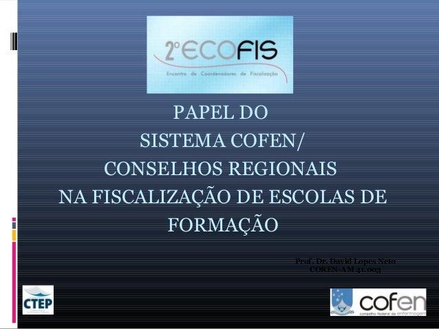 PAPEL DO SISTEMA COFEN/ CONSELHOS REGIONAIS NA FISCALIZAÇÃO DE ESCOLAS DE FORMAÇÃO Prof. Dr. David Lopes Neto COREN-AM 41....
