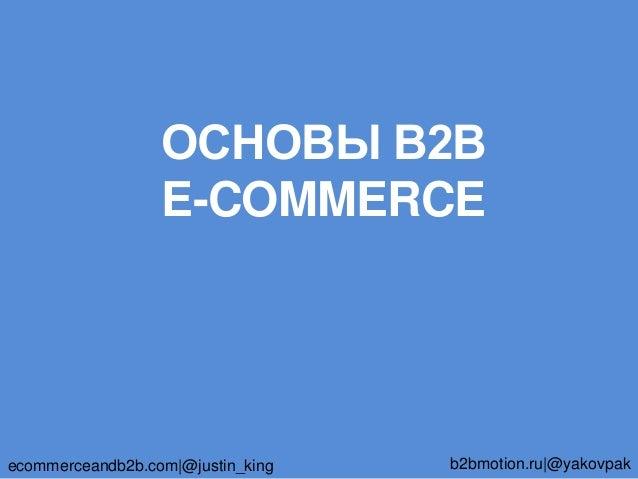 ОСНОВЫ В2В E-COMMERCE ecommerceandb2b.com @justin_king b2bmotion.ru @yakovpak