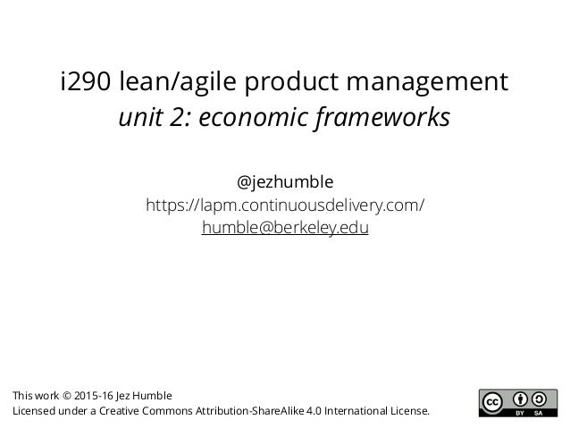 i290 lean/agile product management unit 2: economic frameworks @jezhumble https://lapm.continuousdelivery.com/ humble@berk...