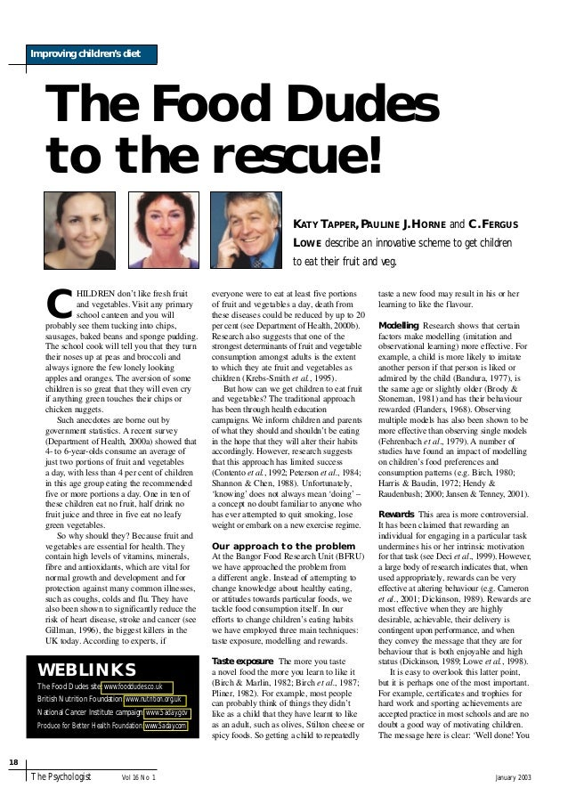 January 2003 Improving children's diet 18 The Psychologist Vol 16 No 1 The Food Dudes to the rescue! C HILDREN don't like ...
