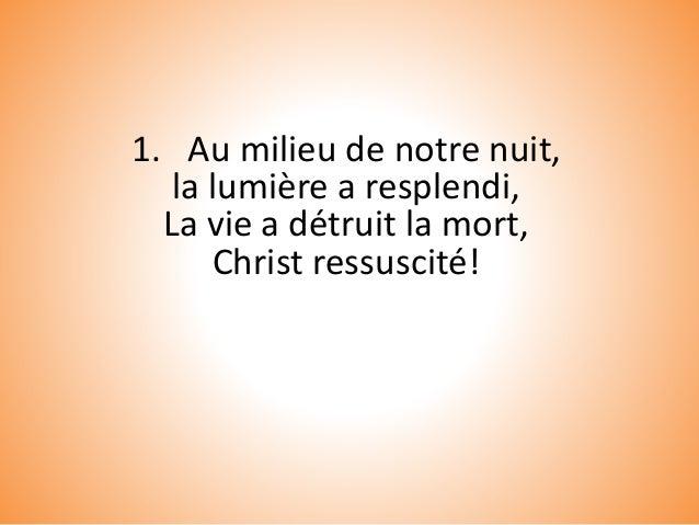1. Au milieu de notre nuit, la lumière a resplendi, La vie a détruit la mort, Christ ressuscité!