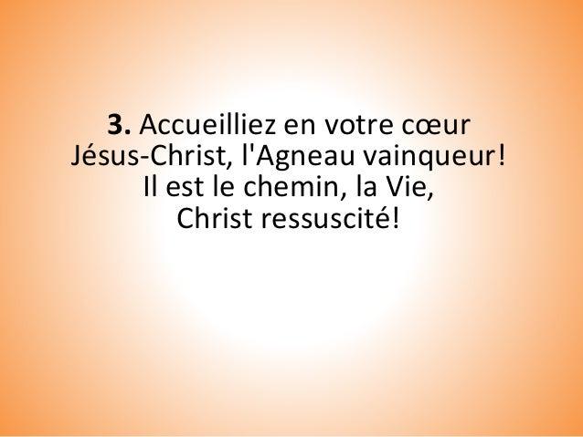 3. Accueilliez en votre cœur Jésus-Christ, l'Agneau vainqueur! Il est le chemin, la Vie, Christ ressuscité!