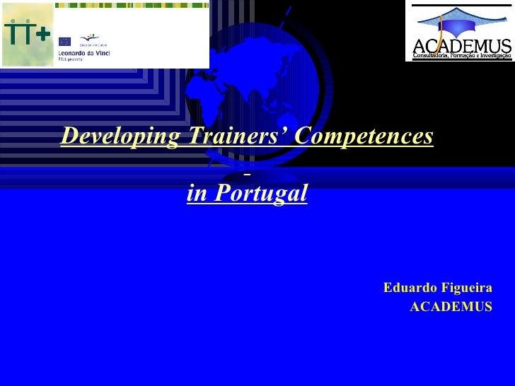 Developing Trainers' Competences   in Portugal     Eduardo Figueira ACADEMUS
