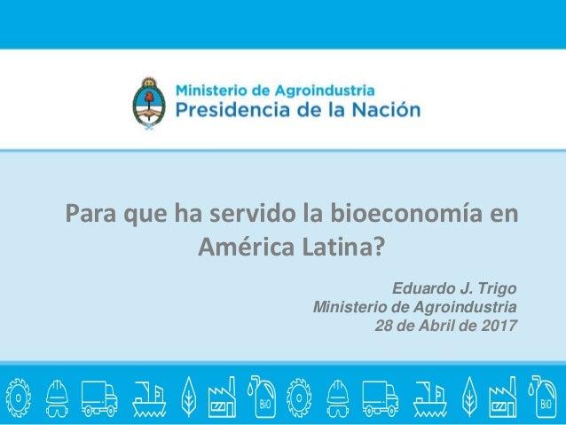 Eduardo J. Trigo Ministerio de Agroindustria 28 de Abril de 2017 Para que ha servido la bioeconomía en América Latina?