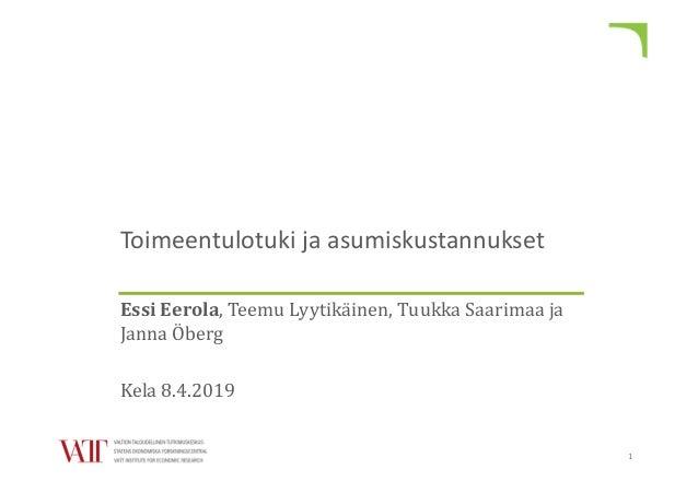 Toimeentulotuki ja asumiskustannukset Essi Eerola, Teemu Lyytikäinen, Tuukka Saarimaa ja Janna Öberg Kela 8.4.2019 1