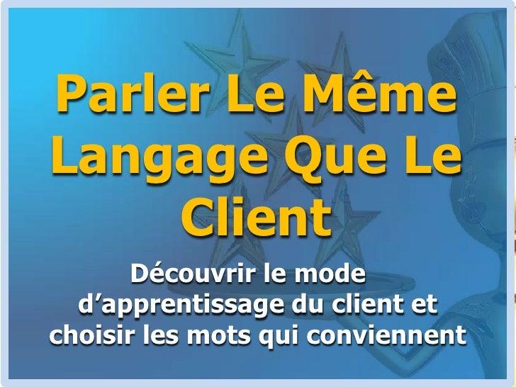 Parler Le Même Langage Que Le Client<br />Découvrir le mode d'apprentissage du client et choisir les mots qui conviennent<...