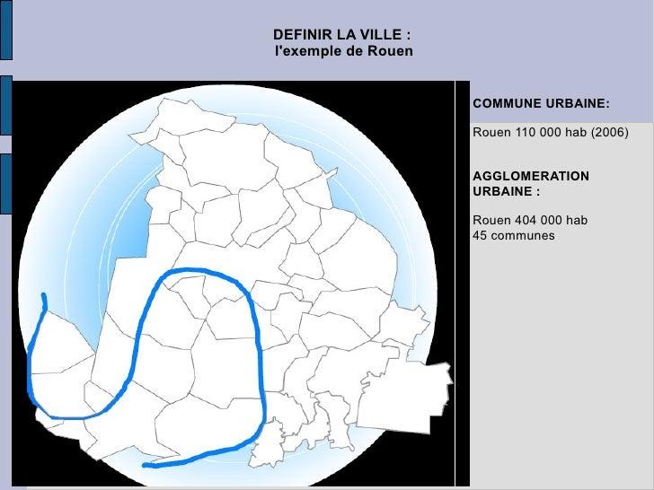 DEFINIR LA VILLE :   l'exemple de Rouen COMMUNE URBAINE: Rouen 110 000 hab (2006) AGGLOMERATION URBAINE : Rouen 404 000 ha...