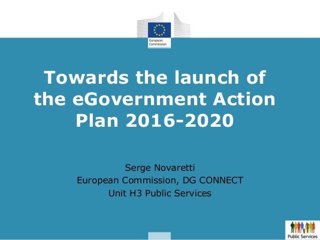 Towards the launch of the eGovernment Action Plan 2016-2020 Serge Novaretti European Commission, DG CONNECT Unit H3 Public...
