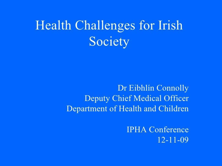 Health Challenges for Irish Society Dr Eibhlín Connolly Deputy Chief Medical Officer Department of Health and Children IPH...