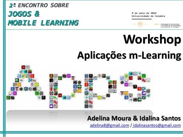Aplicações m-Learning Workshop Adelina Moura & Idalina Santos adelina8@gmail.com / idalinasantos@gmail.com