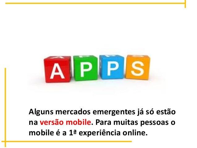 Alguns mercados emergentes já só estão na versão mobile. Para muitas pessoas o mobile é a 1ª experiência online.