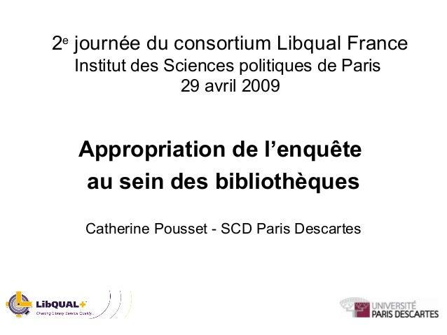 2e journée du consortium Libqual France Institut des Sciences politiques de Paris 29 avril 2009 Appropriation de l'enquête...