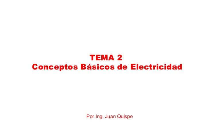 TEMA 2Conceptos Básicos de Electricidad           Por Ing. Juan Quispe