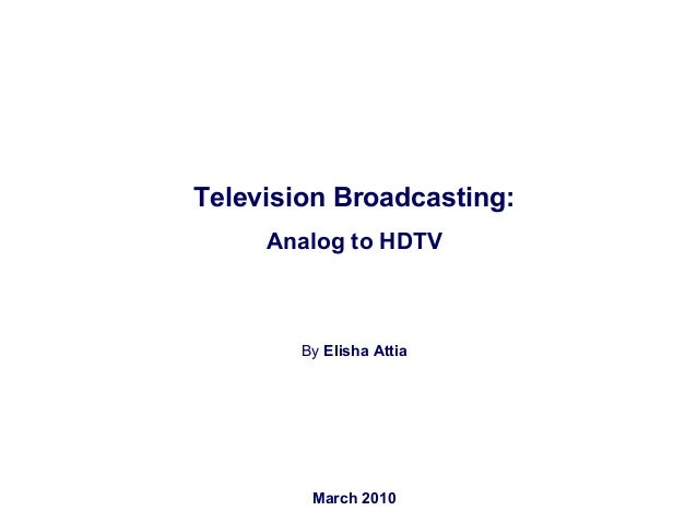 Television Broadcasting: Analog to HDTV By Elisha Attia March 2010