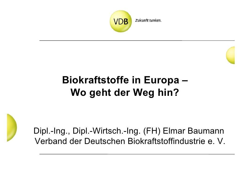 Biokraftstoffe in Europa –         Wo geht der Weg hin?   Dipl.-Ing., Dipl.-Wirtsch.-Ing. (FH) Elmar Baumann Verband der D...