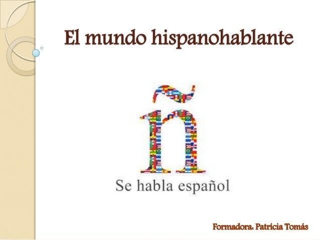 El mundo hispanohablante Formadora: Patrícia Tomás