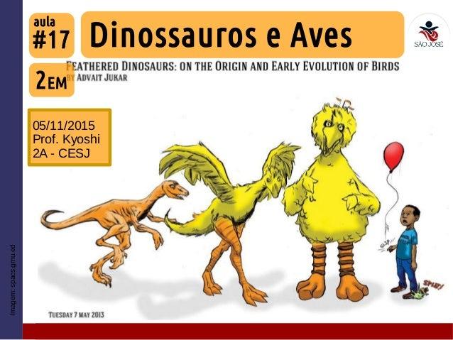 #17 05/11/2015 Prof. Kyoshi 2A - CESJ Imagem:spacs.gmu.ed 2EM Dinossauros e Aves aula