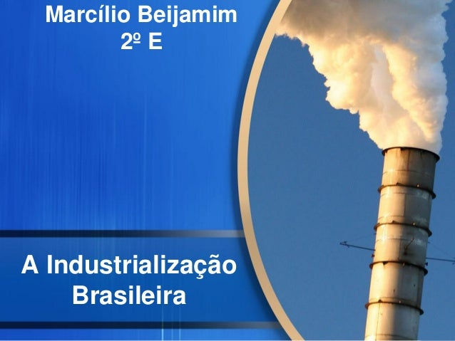 A Industrialização Brasileira Marcílio Beijamim 2º E