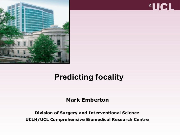 Predicting focality  Mark Emberton Division of Surgery and Interventional Science UCLH/UCL Comprehensive Biomedical Resear...